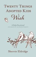 Twenty Things Adopted Kids Wish: A 365 Daily Devotional For Adoptive and Birth Parents (365 Daily Devotions Series)