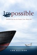 (Im)Possible: Discover the Joy of a Prayer, Care, Share Life Paperback