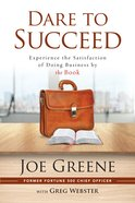 Dare to Succeed: Experience the Satisfaction of Doing Business By the Book Paperback