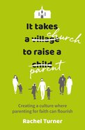 It Takes a Church to Raise a Parent: Creating a Culture Where Parenting For Faith Can Flourish Paperback