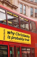 Why Christianity is Probably True: Good Reasons to Believe in God