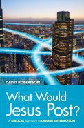 What Would Jesus Post?: A Biblical Approach to Online Interaction Paperback