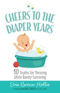 Cheers to the Diaper Years:10 Truths For Thriving While Barely Surviving