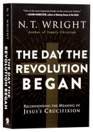The Day the Revolution Began: Reconsidering the Meaning of Jesus's Crucifixion Paperback