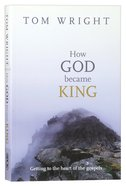 How God Became King: Getting to the Heart of the Gospels Paperback