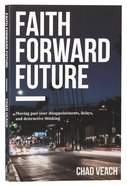 Faith Forward Future: Moving Past Your Disappointments, Delays, and Destructive Thinking Paperback