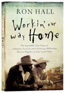Workin' Our Way Home: The Incredible True Story of a Homeless Ex-Con and a Grieving Millionaire Thrown Together to Save Each Other Paperback