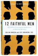 12 Faithful Men: Portraits of Courageous Endurance in Pastoral Ministry Paperback