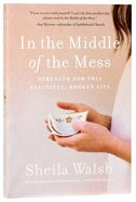 In the Middle of the Mess: Strength For the Beautiful, Broken Life