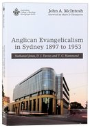 Anglican Evangelicalism in Sydney 1897 to 1953: Nathaniel Jones, D J Davies and T C Hammond Paperback
