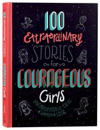 100 Extraordinary Stories For Courageous Girls: Unforgettable Tales of Women of Faith Hardback