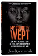 My Country Wept: One Mans Incredible Story of Finding Faith, Hope and Forgiveness in the Burundian Civil War