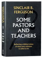 Some Pastors and Teachers: Reflecting a Biblical Vision of What Every Minister is Called to Be Hardback