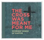 Cross Was Meant For Me: Worship Songs of Easter CD