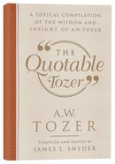 The Quotable Tozer: A Topical Compilation of the Wisdom and Insight of a W Tozer