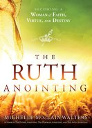 The Ruth Anointing: Becoming a Woman of Faith, Virtue, and Destiny eBook