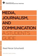 Media, Journalism, and Communication: A Student's Guide (Reclaiming The Christian Intellectual Tradition Series) Paperback