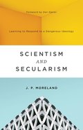 Scientism and Secularism: Learning to Respond to a Dangerous Ideology Paperback
