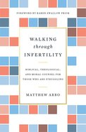 Walking Through Infertility: Biblical, Theological, and Moral Counsel For Those Who Are Struggling Paperback