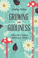 Growing in Godliness: A Teen Girl's Guide to Maturing in Christ Paperback