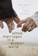 Whole Marriages in a Broken World: God's Design For a Healthy Marriage Paperback