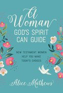A Woman God's Spirit Can Guide: New Testament Women Help You Make Today's Choices Paperback