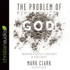 The Problem of God: Answering a Skeptic's Challenges to Christianity (Unabridged, 8 Cds)