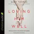 Loving Him Well: Practical Advice on Influencing Your Husband (Unabridged, 8 Cds) CD