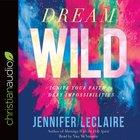 Dream Wild: Ignite Your Faith to Defy Impossibilities (Unabridged, 7 Cds)
