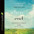 Where I End: A Story of Tragedy, Truth, and Rebellious Hope (Unabridged, 4 Cds) CD
