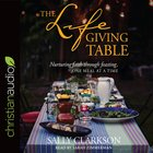 The Life Giving Table: Nurturing Through Feasting, One Meal At a Time (Unabridged, 8cds)