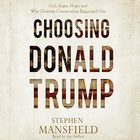 Choosing Donald Trump: God, Anger, Hope, and Why Christian Conservatives Supported Him (Unabridged, 4 Cds) CD