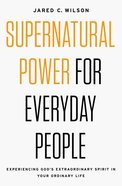Supernatural Power For Everyday People: Experiencing God's Extraordinary Spirit in Your Ordinary Life eBook