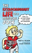 The Extraordinary Life of a Mediocre Jock: God, I'll Do Anything Just Make Me Awesome eBook