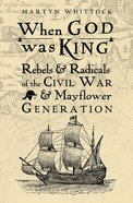 When God Was King: Rebels & Radicals of the Civil War & Mayflower Generation eBook