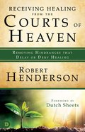 Receiving Healing From the Courts of Heaven - Removing Hindrances That Delay Or Deny Healing (#03 in Official Courts Of Heaven Series)