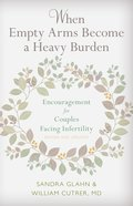 When Empty Arms Become a Heavy Burden: Encouragement For Couples Facing Infertility Paperback