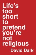 Life's Too Short to Pretend You're Not Religious Paperback