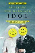 Breaking the Marriage Idol: Reconstructing Our Cultural and Spiritual Norms Paperback