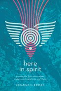 Here in Spirit: Knowing the Spirit Who Creates, Sustains and Transforms Everything eBook