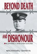 Beyond Death and Dishonour: One Japanese At War in New Zealand eBook