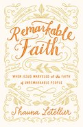 Remarkable Faith: When Jesus Marveled At Faith in Unremarkable People eBook