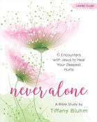 Never Alone Women's Bible Study: 6 Encounters With Jesus to Heal Your Deepest Hurts (Leader Guide) Paperback