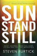 Sun Stand Still: What Happens When You Dare to Ask God For the Impossible eBook