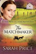 An Matchmaker, The: Amish Retelling of Jane Austen's Emma (Amish Classics Series)