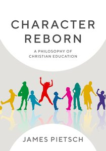 Character Reborn: A Philosophy of Christian Education