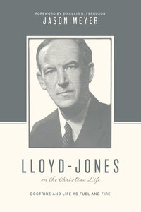 Lloyd-Jones on the Christian Life (Foreword By Sinclair B. Ferguson) (Theologians On The Christian Life Series)