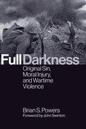 Full Darkness: Original Sin, Moral Injury, and Wartime Violence Paperback