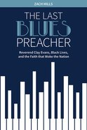The Last Blues Preacher: Reverend Clay Evans, Black Lives, and the Faith That Woke the Nation Hardback