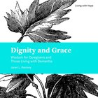 Dignity and Grace: Wisdom For Caregivers and Those Living With Dementia Paperback